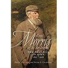 Tom Morris of St. Andrews: The Colossus of Golf 1821-1908