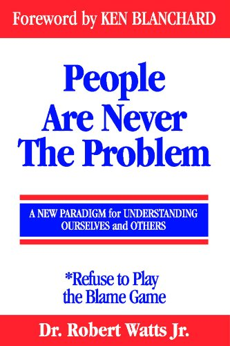People Are Never The Problem A New Paradigm For Understanding Ourselves And Others Refuse To Play The Blame