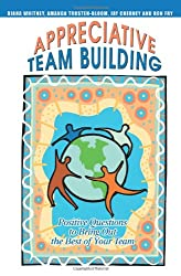 Appreciative Team Building: Positive Questions to Bring Out the Best of Your Team