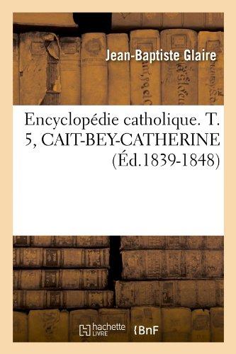 Encyclopédie catholique. T. 5, CAIT-BEY-CATHERINE (Éd.1839-1848)