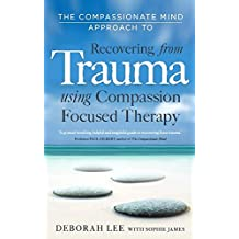 The Compassionate Mind Approach to Recovering from Trauma: Series editor, Paul Gilbert (Compassion Focused Therapy)