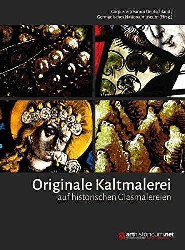 Originale Kaltmalerei auf historischen Glasmalereien: Beiträge des Arbeitsgesprächs vom 10./11. März 2016 im Germanischen Nationalmuseum -