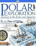Polar Exploration: Journeys to the Arctic & Antarctic (Be an eyewitness to... the daring exploits of the polar explorers)