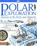 Polar Exploration: Journeys to the Arctic & Antarctic (Be an eyewitness to... the daring exploits of the polar explorers)