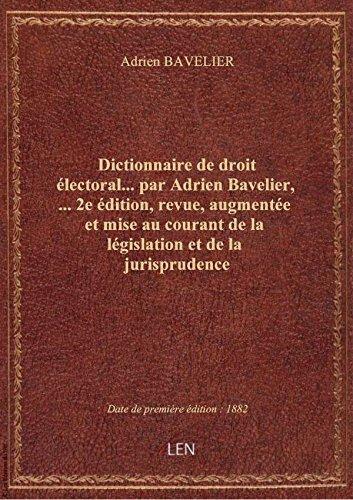 Dictionnaire de droit électoral... par Adrien Bavelier,... 2e édition, revue, augmentée et mise au c par Adrien BAVELIER