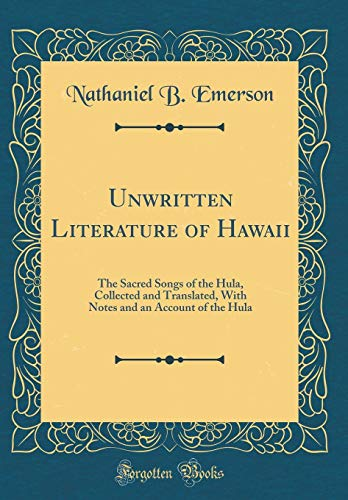Unwritten Literature of Hawaii: The Sacred Songs of the Hula, Collected and Translated, With Notes and an Account of the Hula (Classic Reprint) por Nathaniel B. Emerson