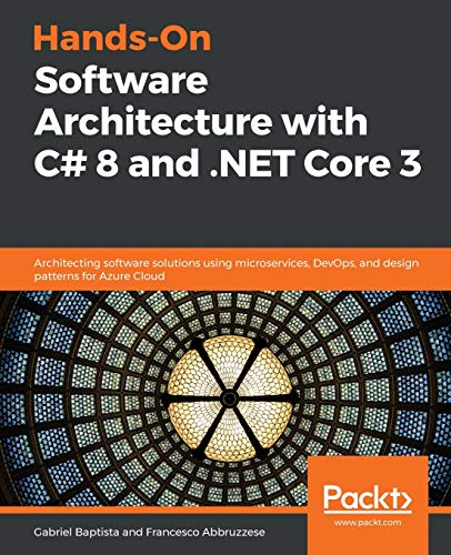 Hands-On Software Architecture with C# 8 and .NET Core 3: Architecting software solutions using microservices, DevOps, and design patterns for Azure Cloud