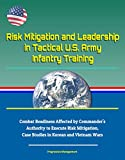 Risk Mitigation and Leadership in Tactical U.S. Army Infantry Training - Combat Readiness Affected by Commander's Authority to Execute Risk Mitigation, ... in Korean and Vietnam Wars (English Edition)