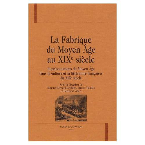 La Fabrique du Moyen Age au XIXe siècle : Représentations du Moyen Age dans la culture et la littérature françaises du XIXe siècle