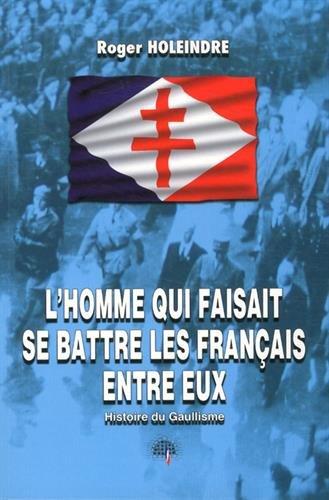 L'homme qui faisait se battre les Français entre eux : Histoire du Gaullisme par Roger Holeindre