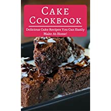 Cake Cookbook: Delicious Cake Recipes You Can Easily Make At Home! (Cake Recipes Cookbook Book 1) (English Edition)