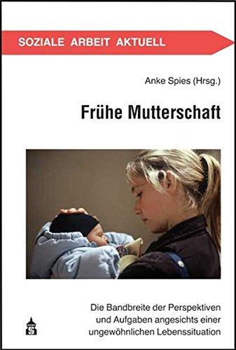 Frühe Mutterschaft: Die Bandbreite der Perspektiven und Aufgaben angesichts einer ungewöhnlichen Lebenssituation (Soziale Arbeit Aktuell)