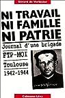 Ni travail, ni famille, ni patrie : Journal d'une brigade FTP-MOI, Toulouse, 1942-1944 par Gérard de Verbizier