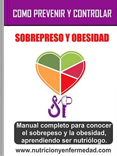 COMO PREVENIR Y CONTROLAR EL SOBREPESO Y LA OBESIDAD: Manual completo para conocer el sobrepeso y la obesidad, Aprendiendo ser Nutriólogo