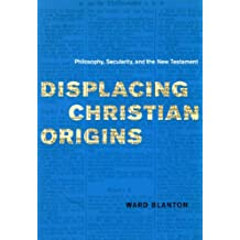 Displacing Christian Origins: Philosophy, Secularity, and the New Testament (Religion and Postmodernism)