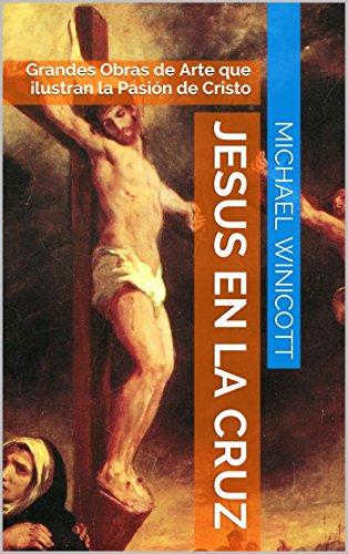 JESUS EN LA CRUZ:: Grandes Obras de Arte que ilustran la Pasión de Cristo