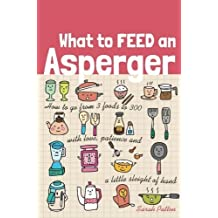 What to Feed an Asperger: How to go from 3 foods to 300 with love, patience and a little sleight of hand by Sarah Patten (2014-12-21)