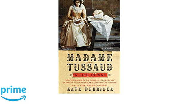 Madame Tussaud: A Life in Wax: Amazon.co.uk: Kate Berridge: 9780060528485: Books