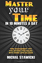 Master Your Time in 10 Minutes a Day: Time Management Tips for Anyone Struggling With Work-Life Balance: Volume 4 (How to Change Your Life in 10 Minutes a Day)