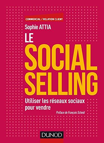 Le Social selling : Utiliser les réseaux sociaux pour vendre (Commercial/Relation client) par Sophie Attia