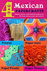 4 Mexican paper crafts: Simple and fun craft tutorials inspired by Mexican Artisan paper decorations: Pinatas, paper stars, papel picado and paper flowers ... paper craft Book 2) (English Edition)