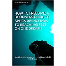 How to Freedive: A beginners guide to apnea diving: How to reach 100 feet on one breath: A guide to the art and science of breath hold freediving. (English Edition)