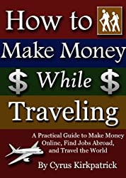 How to Make Money While Traveling: A Practical Guide to Make Money Online, Find Jobs Abroad, and Travel the World (Cyrus Kirkpatrick Lifestyle Design Book 3) (English Edition)
