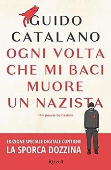 Ogni volta che mi baci muore un nazista: 144 poesie bellissime di [Catalano, Guido]