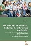 Die Wirkung von Feedback-Kultur für die Entwicklung von Schulen: Notwendige Rahmenbedingungen für einen erfolgreichen Beitrag von Prozessen der Rückmeldung zur nachhaltigen Schulentwicklung
