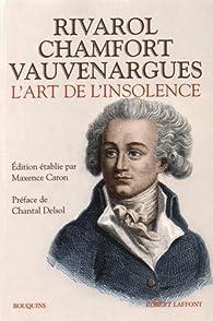 L'Art de l'insolence : Rivarol, Chamfort, Vauvenargues par Antoine de Rivarol