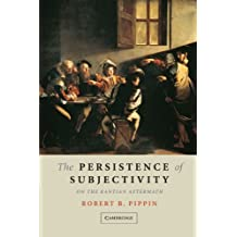 The Persistence of Subjectivity: On the Kantian Aftermath by Robert B. Pippin (2005-05-02)