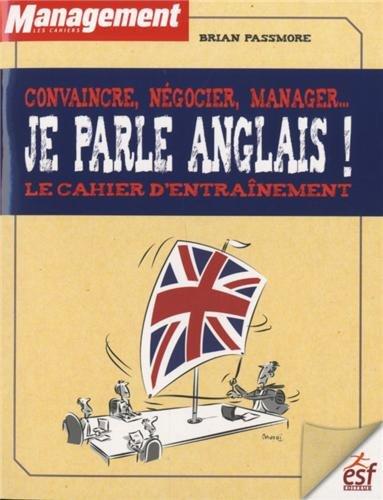 Convaincre, négocier, manager... Je parle anglais ! : Le cahier d'entraînement par Brian Passmore