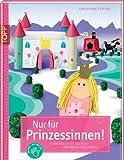 Nur für Prinzessinnen!: Kinderleichtes Basteln mit vielen Spielideen