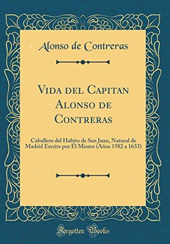 Vida del Capitan Alonso de Contreras: Caballero del Habito de San Juan, Natural de Madrid Escrita por Él Mismo (Años 1582 a 1633) (Classic Reprint)