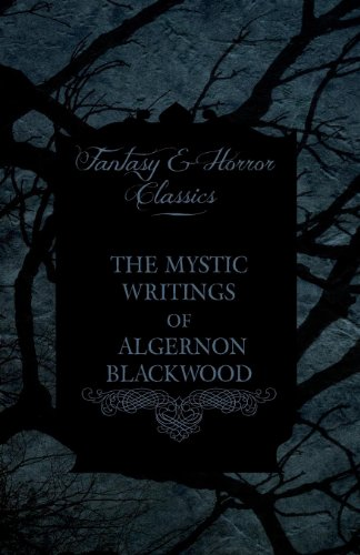The Mystic Writings of Algernon Blackwood - 14 Short Stories from the Pen of England