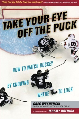 Take Your Eye Off the Puck: How to Watch Hockey By Knowing Where to Look by Greg Wyshynski (2015-11-01)