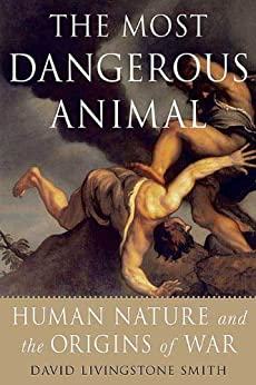 The Most Dangerous Animal: Human Nature and the Origins of War by [Smith, David Livingstone]