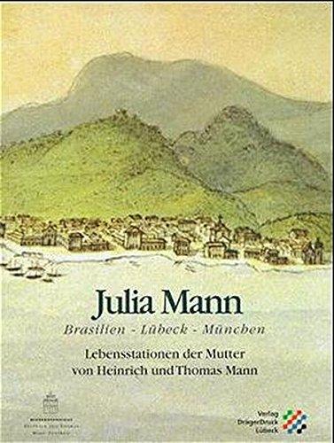 Julia Mann: Brasilien - Lübeck - München. Lebensstationen der Mutter von Heinrich und Thomas Mann