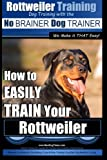 Rottweiler Training: How to Easily Train Your Rottweiler: Volume 1 (No Brainer Dog Trainer)