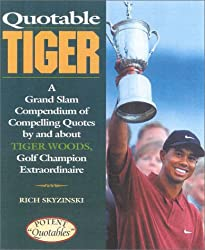 Quotable Tiger: A Grand Slam Compendium of Compelling Quotes by and About Tiger Woods, Golf Champion Extraordinaire