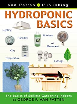 Hydroponic Basics: The Basics of Soilless Gardening Indoors (English Edition) von [Van Patten, George F.]