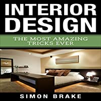 Interior Design: The Most Amazing Tricks Ever: Interior Design, Home Organizing, Home Cleaning, Home Living, Home Construction, Home Design, Volume 12 from Simon Brake