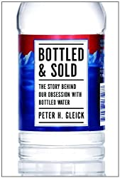 Bottled and Sold: The Story Behind Our Obsession with Bottled Water by Peter H. Gleick (2011-09-01)
