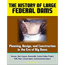 The History of Large Federal Dams: Planning, Design, and Construction in the Era of Big Dams - Hoover, Glen Canyon, Bonneville, Central Valley Project, ... Environmental Impact (English Edition)