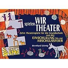 Wir spielen Theater: Zehn Theaterspiele für die Grundschule von der Einschulung bis zur Abschlussfeier