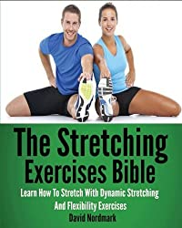 The Stretching Exercises Bible: Learn How To Stretch With Dynamic Stretching And Flexibility Exercises by David Nordmark (2013-04-25)
