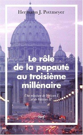 Le rôle de la papauté au troisième millénaire. Une relecture de Vatican I et de Vatican II par Hermann-J Pottmeyer