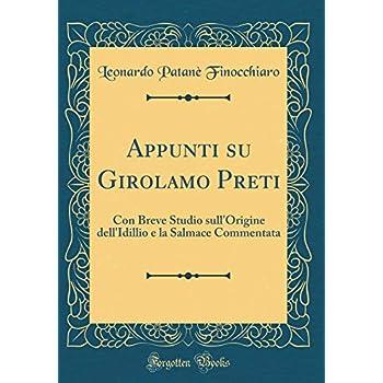 Appunti Su Girolamo Preti: Con Breve Studio Sull'origine Dell'idillio E La Salmace Commentata (Classic Reprint)
