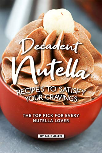 Decadent Nutella Recipes to Satisfy Your Cravings: The Top Pick for Every Nutella Lover (English Edition) (Big Jar Candy)