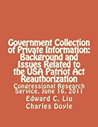 Government Collection of Private Information: Background and Issues Related to the USA Patriot Act Reauthorization: Congressional Research Service, June 16, 2011 by Edward C. Liu (2012-05-31)